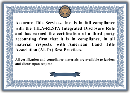 Accurate Title Services, Inc. is in full compliance with the TILA-RESPA Integrated Disclosure Rule and has earned the certification of a third party accounting firm that it is in compliance, in all material respects, with American Land Title Association (ALTA) Best Practices. All certification and compliance materials are available to lenders and clients upon request.